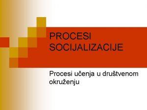 PROCESI SOCIJALIZACIJE Procesi uenja u drutvenom okruenju Literatura
