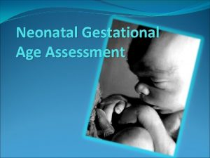 Neonatal Gestational Age Assessment Objectives By the end