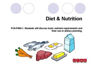 Diet Nutrition FCSFNW1 Students will discuss basic nutrient