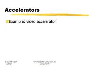Accelerators z Example video accelerator 2000 Morgan Kaufman