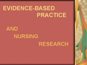 EVIDENCEBASED PRACTICE AND NURSING RESEARCH Nursing research provides