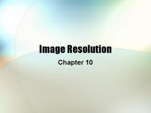 Image Resolution Chapter 10 Definitions Resolution ability to