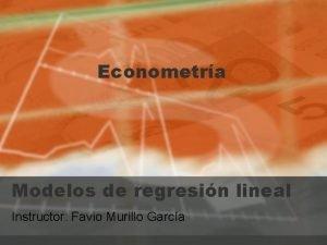 Econometra Modelos de regresin lineal Instructor Favio Murillo