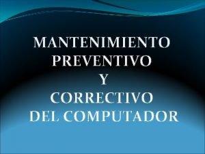MANTENIMIENTO PREVENTIVO Y CORRECTIVO DEL COMPUTADOR MANTENIMIENTO Es