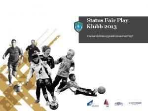 Status Fair Play Klubb 2013 Kva har klubben