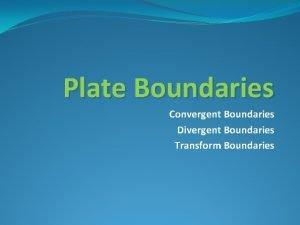Plate Boundaries Convergent Boundaries Divergent Boundaries Transform Boundaries