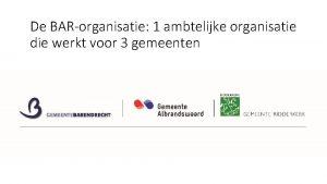 De BARorganisatie 1 ambtelijke organisatie die werkt voor