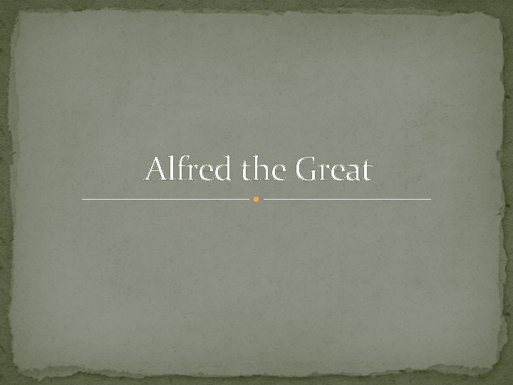 Alfred the Great Alfred the Great was King