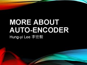 MORE ABOUT AUTOENCODER Hungyi Lee Autoencoder As close