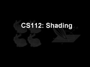 CS 112 Shading Shading How to determine the