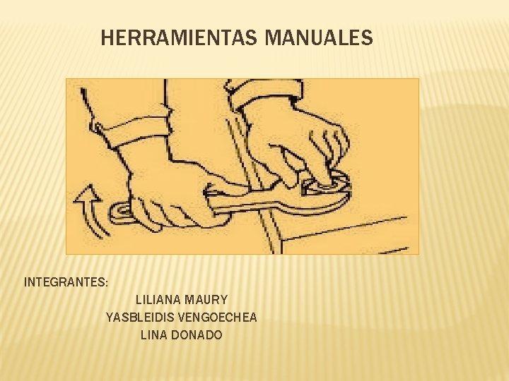 HERRAMIENTAS MANUALES INTEGRANTES LILIANA MAURY YASBLEIDIS VENGOECHEA LINA