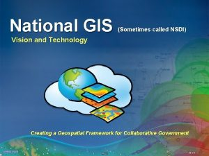 National GIS Sometimes called NSDI Vision and Technology