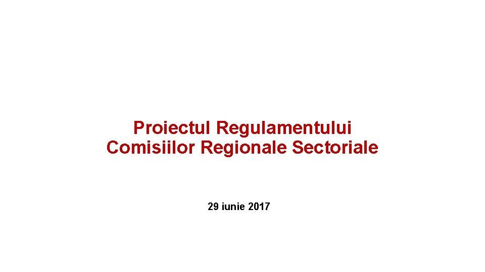 Proiectul Regulamentului Comisiilor Regionale Sectoriale 29 iunie 2017