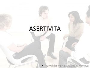 ASERTIVITA Vytvoila Mgr Bc Daniella Havlov Asertivita zklady