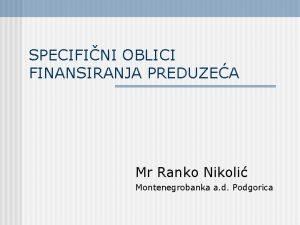 SPECIFINI OBLICI FINANSIRANJA PREDUZEA Mr Ranko Nikoli Montenegrobanka