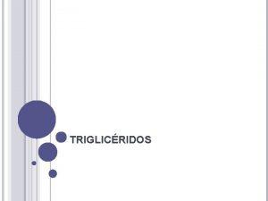 TRIGLICRIDOS Que son Los triglicridos son el principal