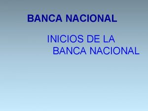 BANCA NACIONAL INICIOS DE LA BANCA NACIONAL BANCA