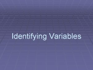 Identifying Variables Kinds of Variables Independent Variable something