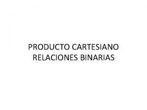 PRODUCTO CARTESIANO RELACIONES BINARIAS Producto Cartesiano El producto