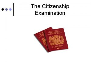 The Citizenship Examination What is citizenship We want