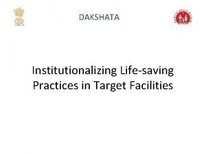 DAKSHATA Institutionalizing Lifesaving Practices in Target Facilities Institutionalizing