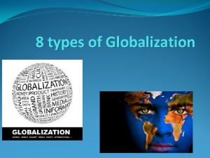 8 types of Globalization Globalization is a process