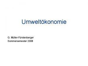 Umweltkonomie G MllerFrstenberger Sommersemester 2008 Organisatorisches Vorlesung Do