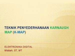 TEKNIK PENYEDERHANAAN KARNAUGH MAP KMAP ELEKTRONIKA DIGITAL Misbah