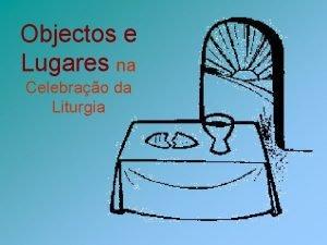 Objectos e Lugares na Celebrao da Liturgia Celebrao