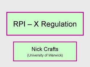 RPI X Regulation Nick Crafts University of Warwick