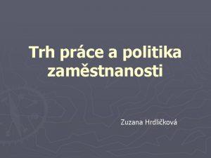 Trh prce a politika zamstnanosti Zuzana Hrdlikov Trh
