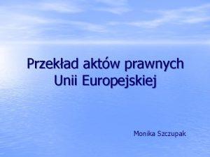 Przekad aktw prawnych Unii Europejskiej Monika Szczupak Stosunkowo