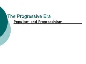 The Progressive Era Populism and Progressivism The Gilded