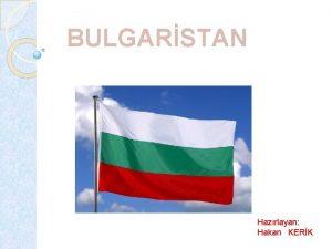 BULGARSTAN Hazrlayan Hakan KERK Bulgaristan Balkanlarda yer alan