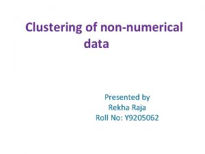 Clustering of nonnumerical data Presented by Rekha Raja