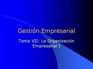 Gestin Empresarial Tema VII La Organizacin Empresarial I