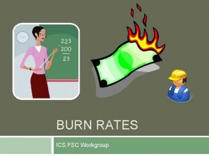 BURN RATES ICS FSC Workgroup WHAT ARE BURN