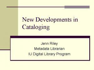 New Developments in Cataloging Jenn Riley Metadata Librarian
