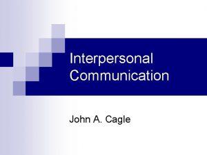 Interpersonal Communication John A Cagle Interpersonal Communication Interpersonal