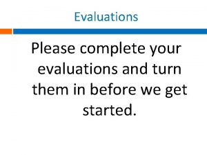 Evaluations Please complete your evaluations and turn them
