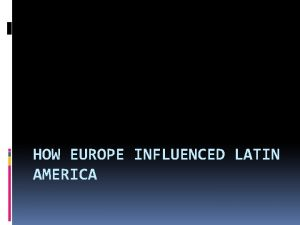 HOW EUROPE INFLUENCED LATIN AMERICA Colonization of Latin