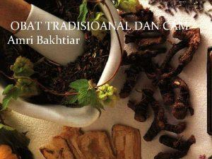 OBAT TRADISIOANAL DAN CAM Amri Bakhtiar PENGANTAR OBAT