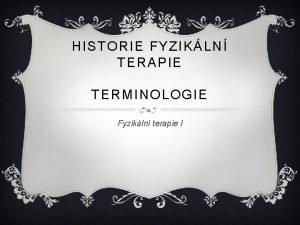 HISTORIE FYZIKLN TERAPIE TERMINOLOGIE Fyzikln terapie I DAGMAR