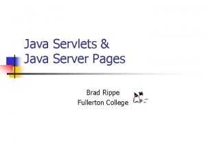 Java Servlets Java Server Pages Brad Rippe Fullerton