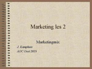 Marketing les 2 Marketingmix J Kamphuis AOC Oost