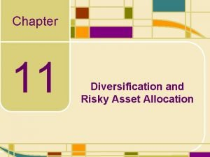 Chapter 11 Diversification and Risky Asset Allocation Diversification
