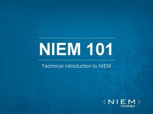 NIEM 101 Technical Introduction to NIEM 101 TRAINING