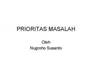 PRIORITAS MASALAH Oleh Nugroho Susanto Pengantar Penentuan prioritas