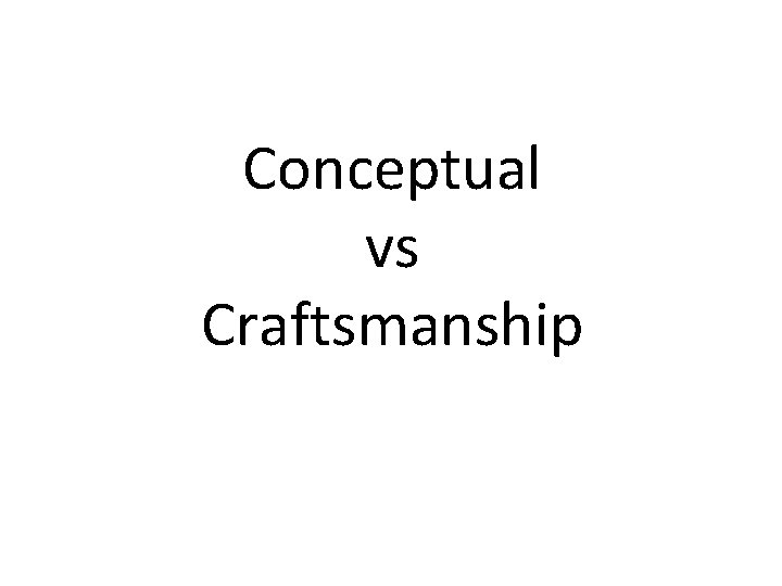 Conceptual vs Craftsmanship First Conceptual Conceptual art Definition
