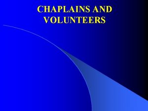 CHAPLAINS AND VOLUNTEERS Chaplaincy Mission l l The